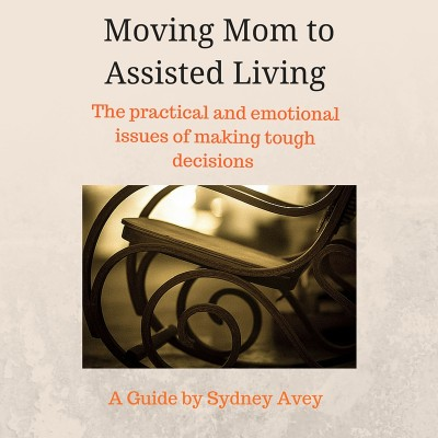 moving Mom to Assisted Living: The practical and emotional issues of making tough decisions.